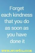Forget each kindness that you do As soon as you have done it.