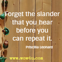 Forget the slander that you hear before you can repeat it. Priscilla Leonard