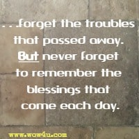 ...forget the troubles that passed away.  But never forget to remember the blessings that come each day.