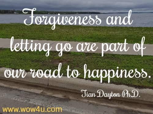 Forgiveness and letting go are part of our road to happiness. Tian Dayton Ph.D.