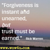 Forgiveness is instant and unearned, but trust must be earned. Rick Warren