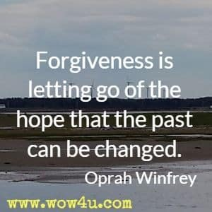 Forgiveness is letting go of the hope that the past can be changed. Oprah Winfrey