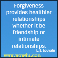 Forgiveness provides healthier relationships whether it be friendship or intimate relationships. L. S. Louvain