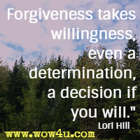 Forgiveness takes willingness, even a determination, a decision if you will. Lori Hill