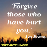 Forgive those who have hurt you. Les Brown