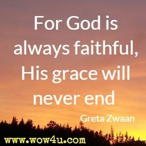 For God is always faithful, His grace will never end  Greta Zwaan