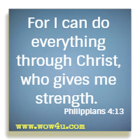 For I can do everything through Christ, who gives me strength. Philippians 4:13