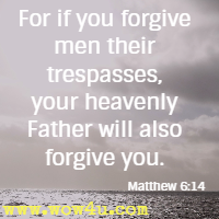 For if you forgive men their trespasses, your heavenly Father will also forgive you. Matthew 6:14