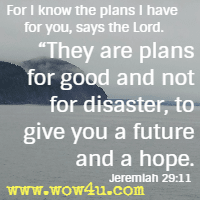 For I know the plans I have for you, says the Lord. They are plans for good and not for disaster, to give you a future and a hope.  Jeremiah 29:11