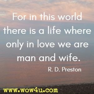 For in this world there is a life where only in love we are man and wife. R. D. Preston