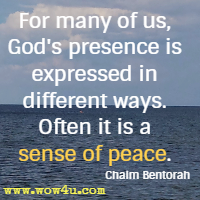 For many of us, God's presence is expressed in different ways. Often it is a sense of peace. Chaim Bentorah