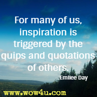 For many of us, inspiration is triggered by the quips and quotations of others. Emilee Day