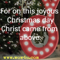 For on this joyous Christmas day Christ came from above.