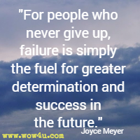 For people who never give up, failure is simply the fuel for greater determination and success in the future. Joyce Meyer