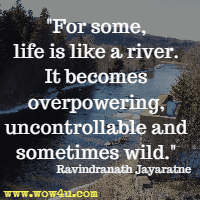 For some, life is like a river. It becomes overpowering, uncontrollable and sometimes wild. Ravindranath Jayaratne