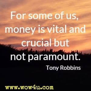 For some of us, money is vital and crucial but not paramount. Tony Robbins
