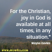 For the Christian, joy in God is available at all times, in any situation. Wayne Davies