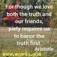 For though we love both the truth and our friends, piety requires us to honor the truth first. Aristotle