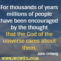 For thousands of years millions of people have been encouraged by the thought that the God of the universe cares about them. John Ortberg