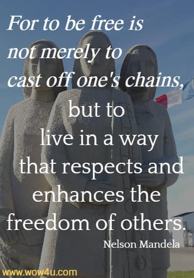 For to be free is not merely to cast off one's chains,  but to live in a way that respects and enhances the freedom of others. Nelson Mandela