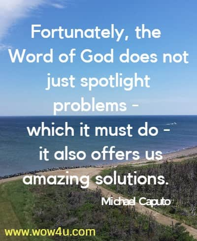 Fortunately, the Word of God does not just spotlight problems -  which it must do - it also offers us amazing solutions. Michael Caputo