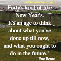 Forty's kind of like New Year's. It's an age to think about what you've done up till now, and what you ought to do in the future. Eric Berne