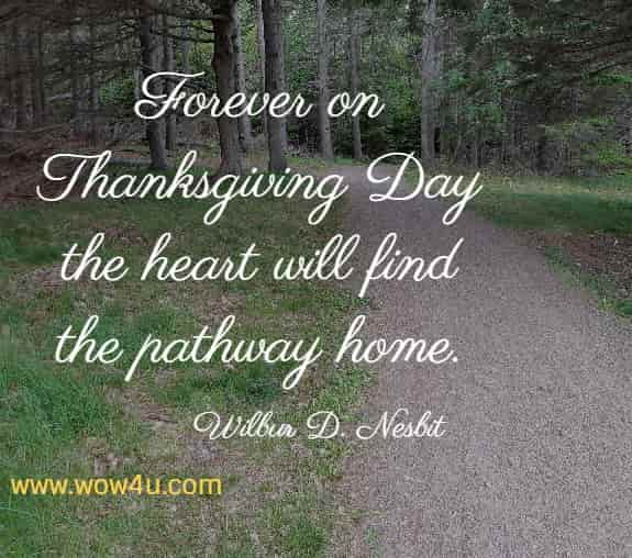 Forever on Thanksgiving Day the heart will find the pathway home.    Wilbur D. Nesbit