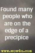 found many people who are on the edge of a precipice