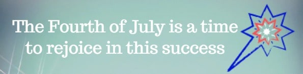 The Fourth of July is a time to rejoice in this success