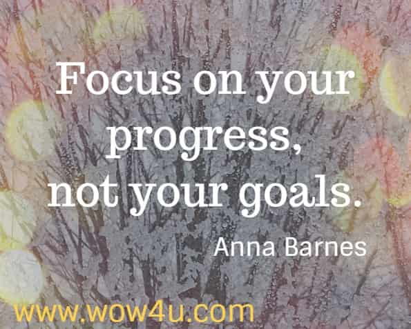 Focus on your progress, not your goals. Anna Barnes