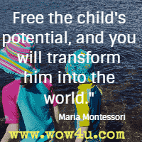 Free the child's potential, and you will transform him into the world. Maria Montessori