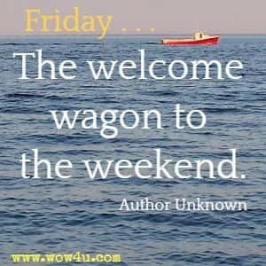 Friday . . . The welcome wagon to the weekend. Author Unknown