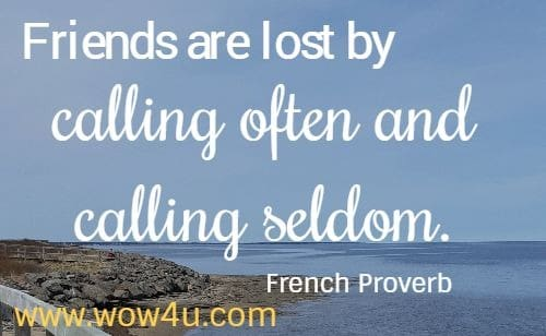 Friends are lost by calling often and calling seldom. French Proverb