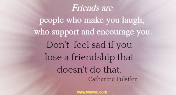 Friends are people who make you laugh, who support and encourage you.  Don't  feel sad if you lose a friendship that doesn't do that. Catherine Pulsifer
