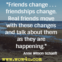 Friends change . . . friendships change. Real friends move with these changes and talk about them as they are happening. Anne Wilson Schaeft