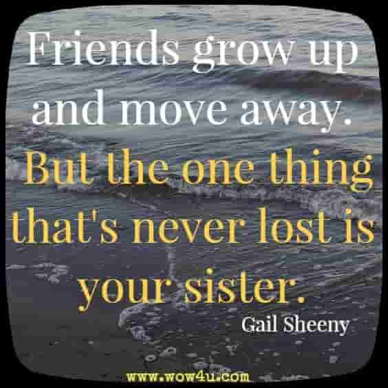 Friends grow up and move away. But the one thing that's never lost is  your sister. Gail Sheeny