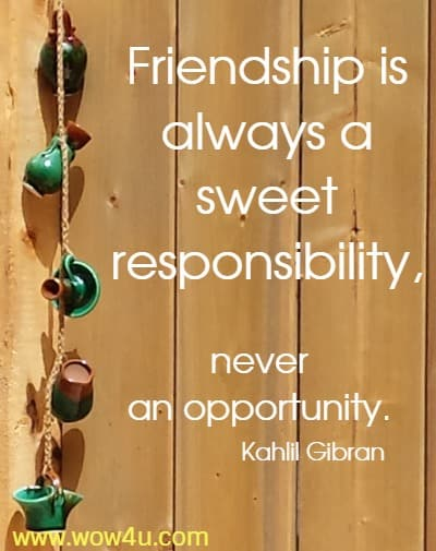 Friendship is always a sweet responsibility, never an opportuntiy. Kahlil Gibran
