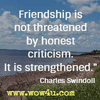 Friendship is not threatened by honest criticism. It is strengthened. Charles Swindoll