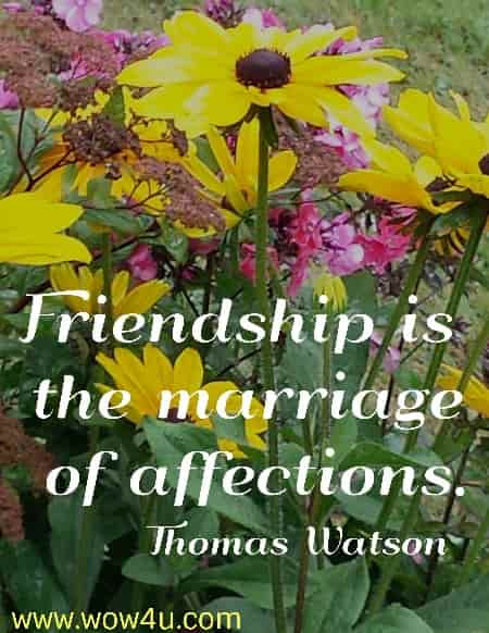 Friendship is the marriage of affections.    Thomas Watson