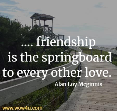 .... friendship  is the springboard to every other love. Alan Loy Mcginnis