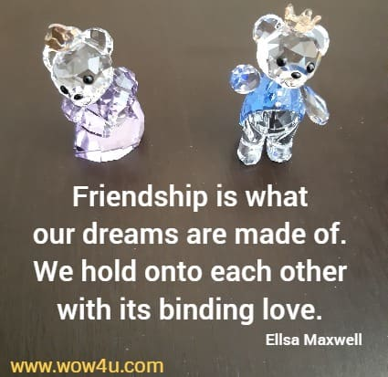 Friendship is what our dreams are made of. We hold onto each other  with its binding love. Ellsa Maxwell