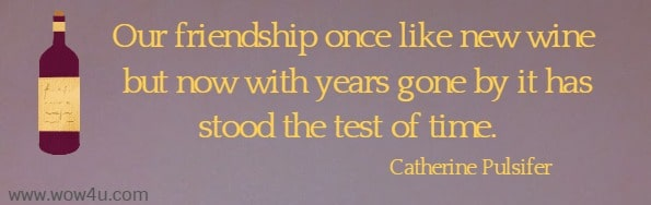 Our friendship once like new wine but now with years gone by it has stood the test of time.     Catherine Pulsifer