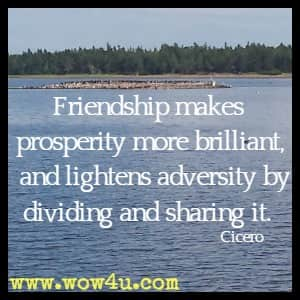 Friendship makes prosperity more brilliant, and lightens adversity by dividing and sharing it. Cicero