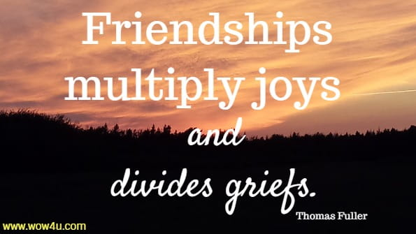 Friendships multiply joys and divides griefs. Thomas Fuller