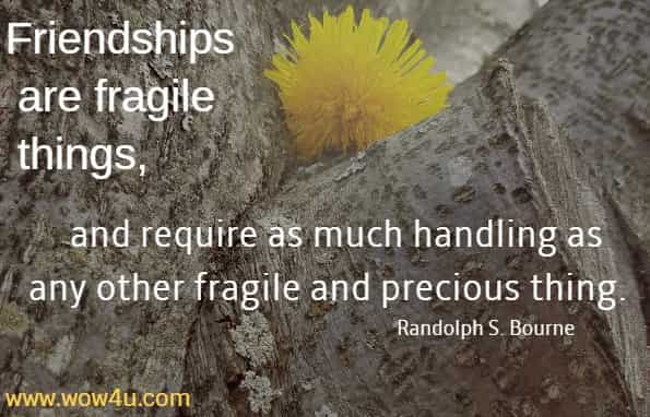 Friendships are fragile things, and require as much handling as any  other fragile and precious thing.  Randolph S. Bourne