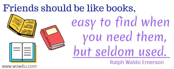 Friends should be like books, easy to find when you need them,  but seldom used. Ralph Waldo Emerson