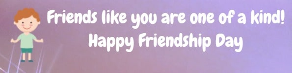 Friends like you are  one of a kind! Happy Friendship Day