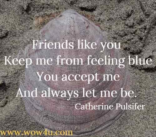 Friends like you  Keep me from feeling blue You accept me And always let me be. Catherine Pulsifer