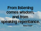 From listening comes wisdom, and from speaking repentance.  Italian Proverb