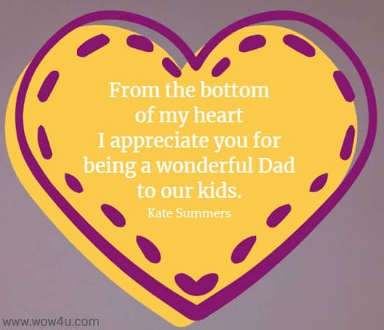 From the bottom of my heart I appreciate you for being a wonderful Dad to our kids. Kate Summers